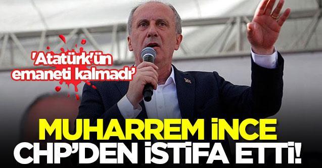 Muharrem İnce, CHP'den istifa etti!